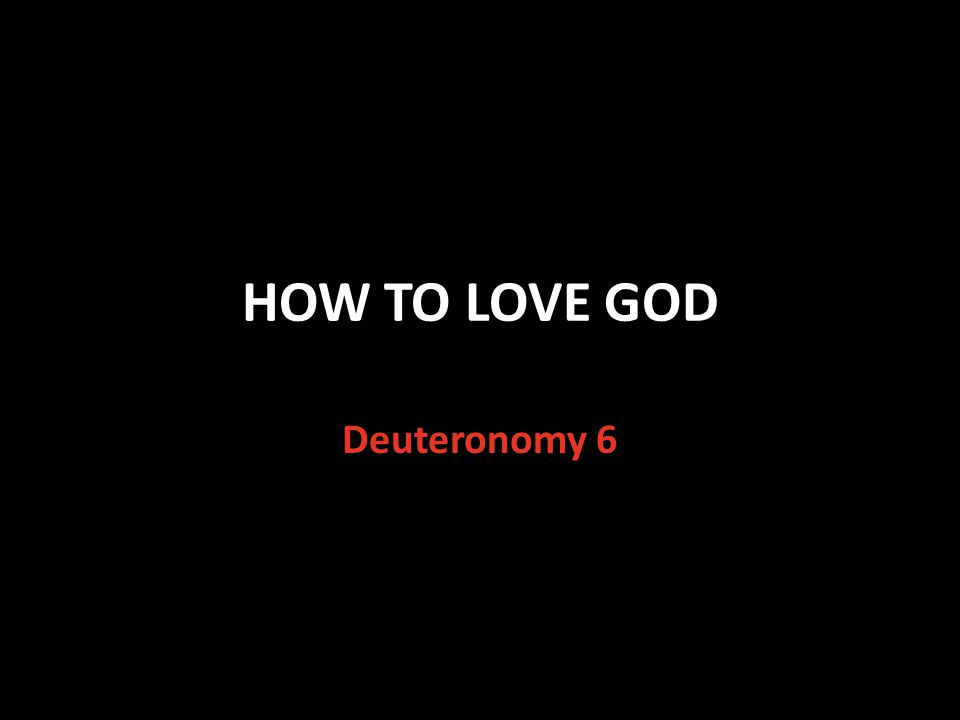 HOW TO LOVE GOD Deuteronomy 6