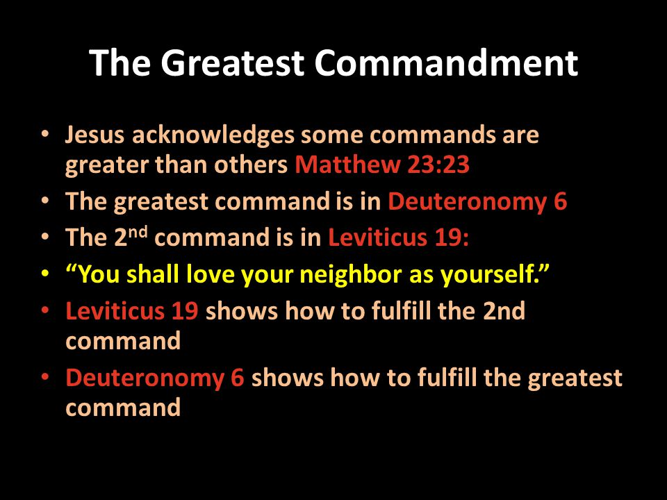 The Greatest Commandment Jesus acknowledges some commands are greater than others Matthew 23:23 The greatest command is in Deuteronomy 6 The 2 nd command is in Leviticus 19: You shall love your neighbor as yourself.