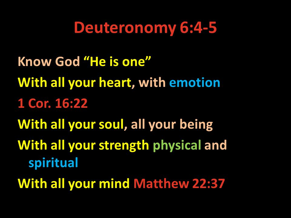 Deuteronomy 6:4-5 Know God He is one With all your heart, with emotion 1 Cor.