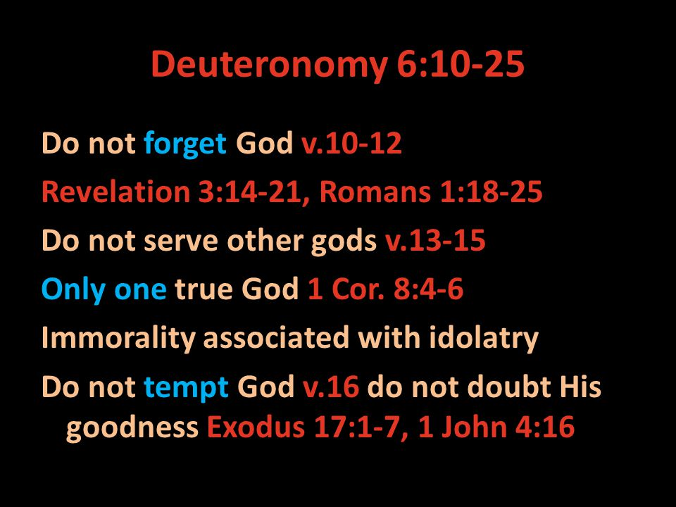 Deuteronomy 6:10-25 Do not forget God v.10-12 Revelation 3:14-21, Romans 1:18-25 Do not serve other gods v.13-15 Only one true God 1 Cor.