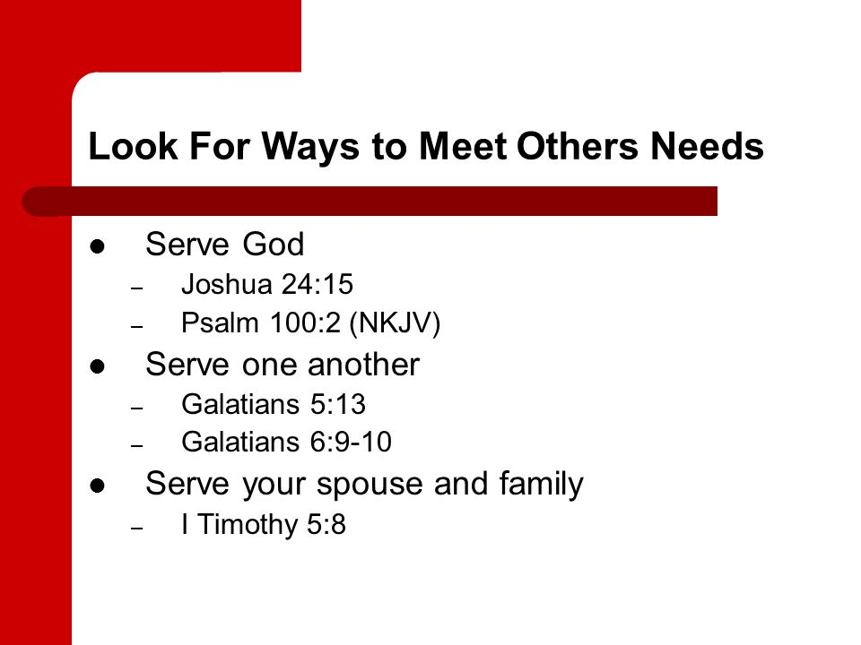 Look For Ways to Meet Others Needs Serve God – Joshua 24:15 – Psalm 100:2 (NKJV) Serve one another – Galatians 5:13 – Galatians 6:9-10 Serve your spouse and family – I Timothy 5:8