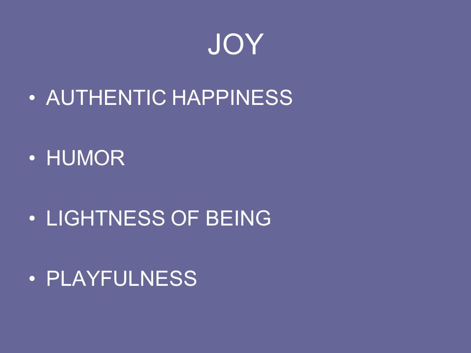 JOY AUTHENTIC HAPPINESS HUMOR LIGHTNESS OF BEING PLAYFULNESS