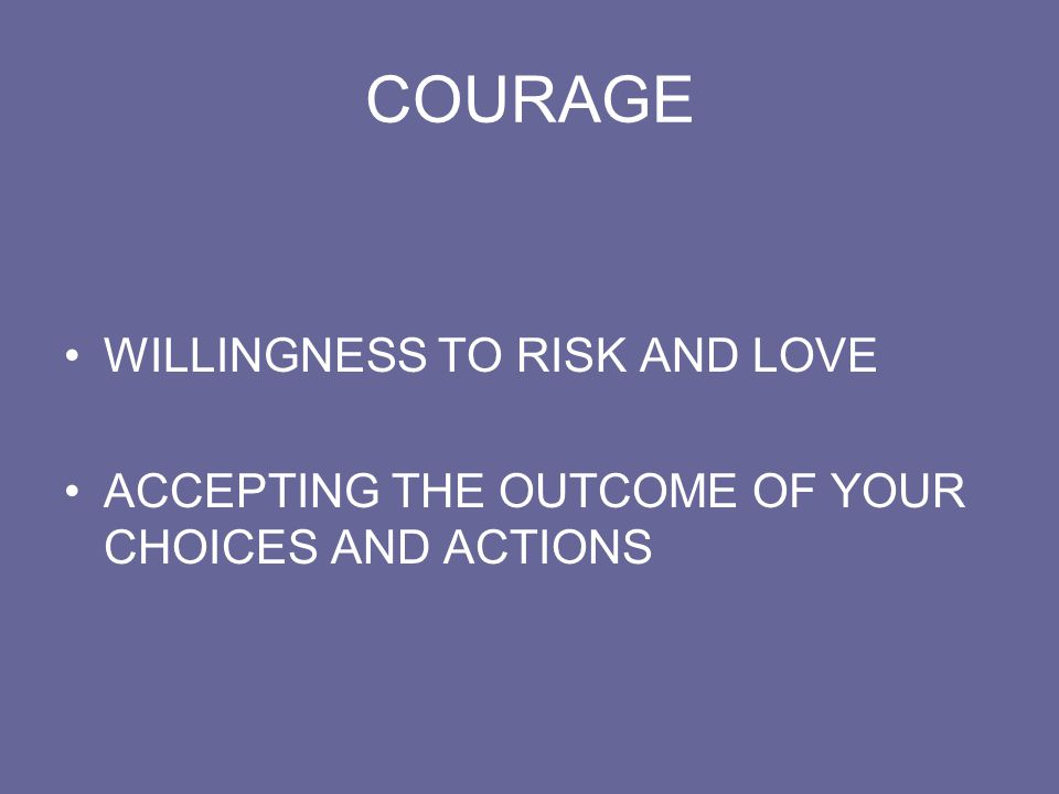 COURAGE WILLINGNESS TO RISK AND LOVE ACCEPTING THE OUTCOME OF YOUR CHOICES AND ACTIONS