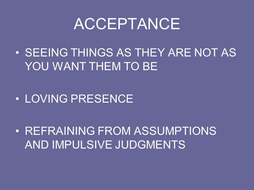 ACCEPTANCE SEEING THINGS AS THEY ARE NOT AS YOU WANT THEM TO BE LOVING PRESENCE REFRAINING FROM ASSUMPTIONS AND IMPULSIVE JUDGMENTS