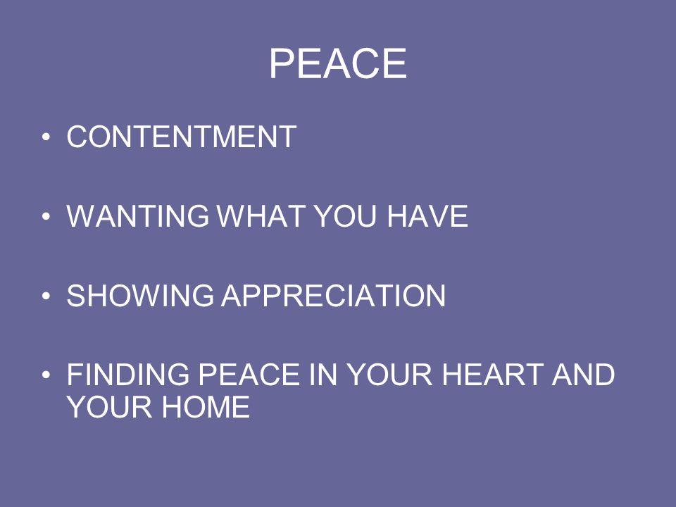 PEACE CONTENTMENT WANTING WHAT YOU HAVE SHOWING APPRECIATION FINDING PEACE IN YOUR HEART AND YOUR HOME