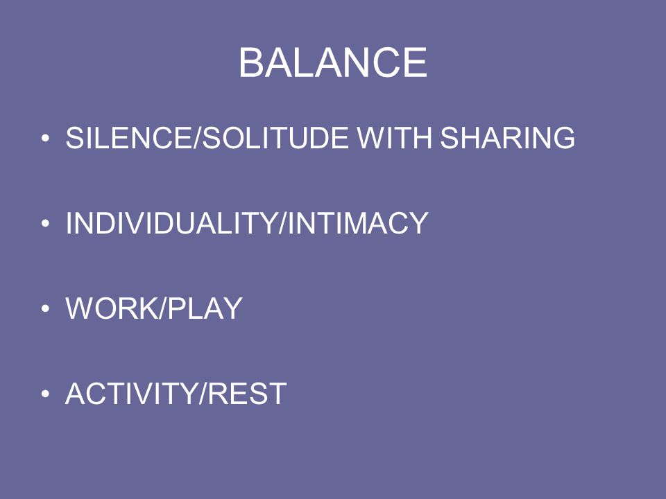 BALANCE SILENCE/SOLITUDE WITH SHARING INDIVIDUALITY/INTIMACY WORK/PLAY ACTIVITY/REST