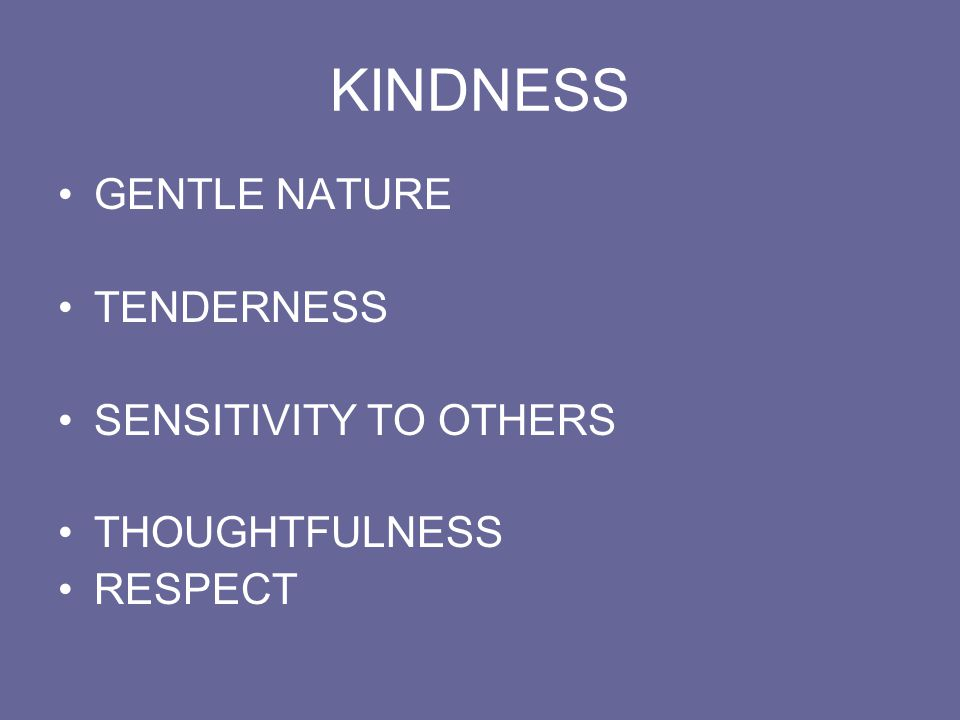 KINDNESS GENTLE NATURE TENDERNESS SENSITIVITY TO OTHERS THOUGHTFULNESS RESPECT
