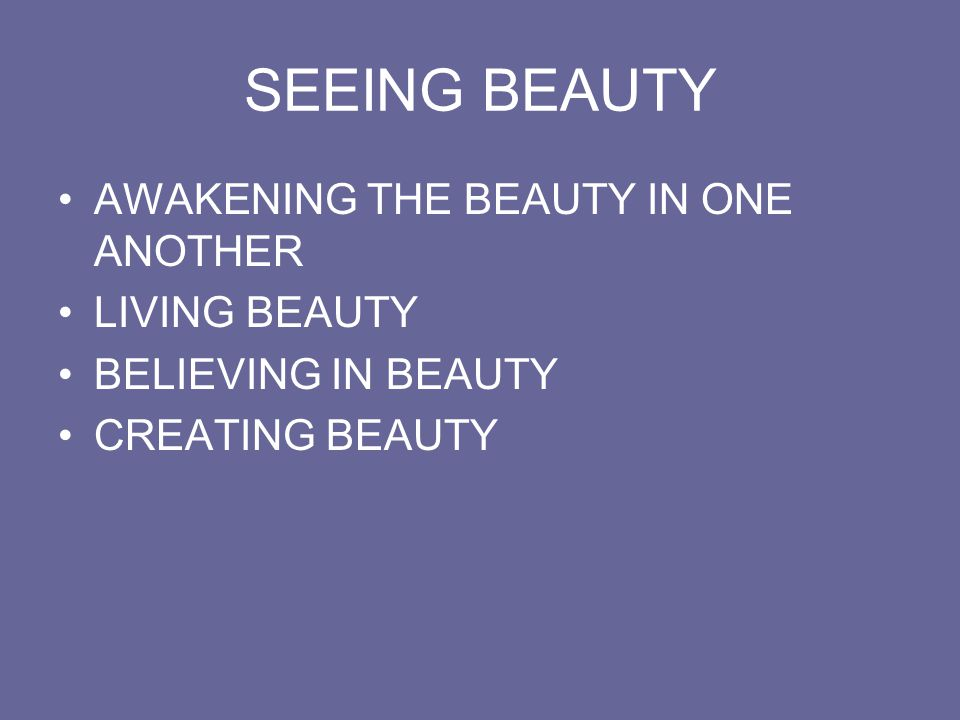 SEEING BEAUTY AWAKENING THE BEAUTY IN ONE ANOTHER LIVING BEAUTY BELIEVING IN BEAUTY CREATING BEAUTY