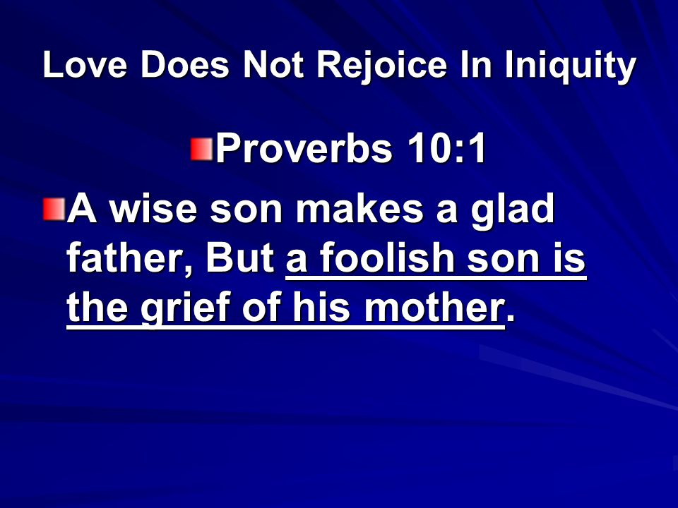 Love Does Not Rejoice In Iniquity Proverbs 10:1 A wise son makes a glad father, But a foolish son is the grief of his mother.