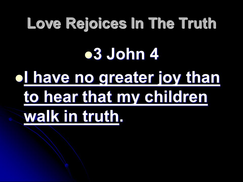 Love Rejoices In The Truth 3 John 4 3 John 4 I have no greater joy than to hear that my children walk in truth.