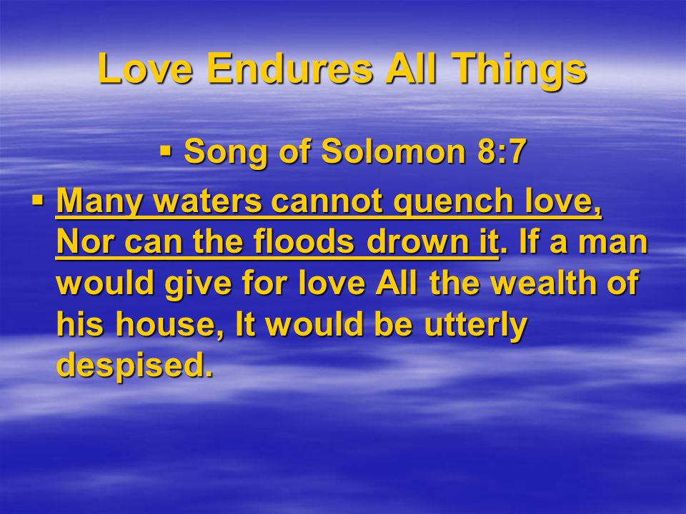 Love Endures All Things Song of Solomon 8:7 Song of Solomon 8:7 Many waters cannot quench love, Nor can the floods drown it.