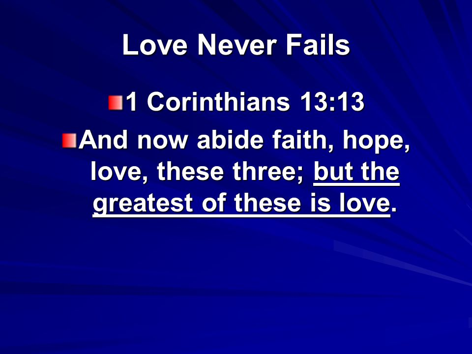 Love Never Fails 1 Corinthians 13:13 And now abide faith, hope, love, these three; but the greatest of these is love.