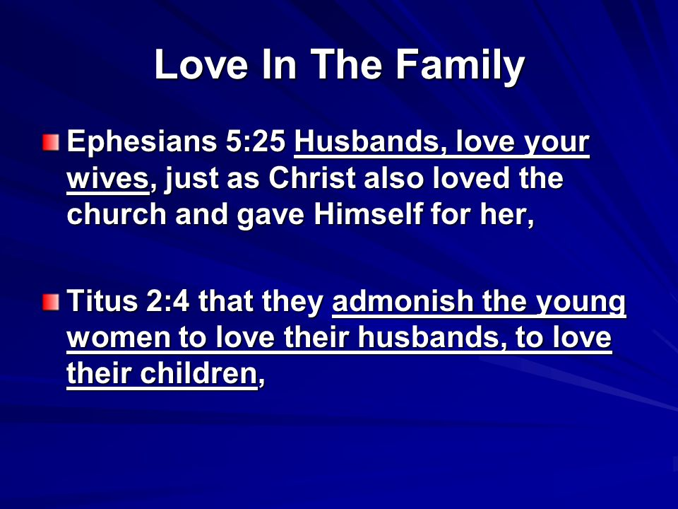 Ephesians 5:25 Husbands, love your wives, just as Christ also loved the church and gave Himself for her, Titus 2:4 that they admonish the young women to love their husbands, to love their children,