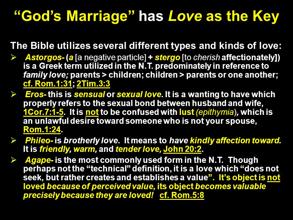 Gods Marriage has Love as the Key The Bible utilizes several different types and kinds of love: Astorgos- (a [a negative particle] + stergo [to cherish affectionately]) is a Greek term utilized in the N.T.