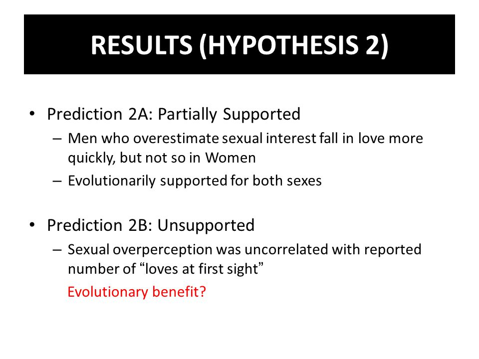 Prediction 2A: Partially Supported – Men who overestimate sexual interest fall in love more quickly, but not so in Women – Evolutionarily supported for both sexes Prediction 2B: Unsupported – Sexual overperception was uncorrelated with reported number of loves at first sight Evolutionary benefit.