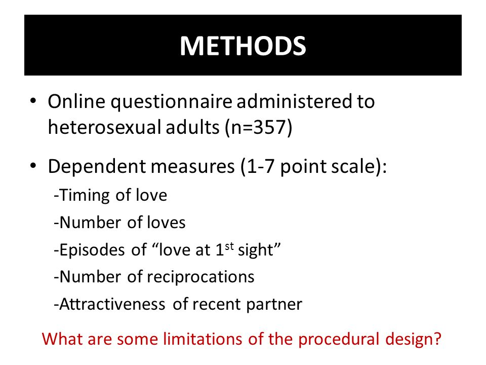 Online questionnaire administered to heterosexual adults (n=357) Dependent measures (1-7 point scale): -Timing of love -Number of loves -Episodes of love at 1 st sight -Number of reciprocations -Attractiveness of recent partner What are some limitations of the procedural design.