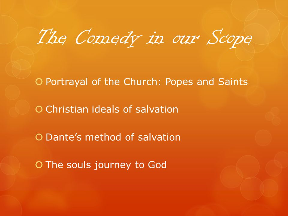The Comedy in our Scope Portrayal of the Church: Popes and Saints Christian ideals of salvation Dantes method of salvation The souls journey to God