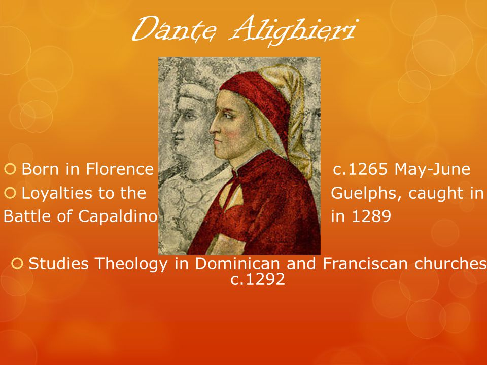 Dante Alighieri Born in Florence c.1265 May-June Loyalties to the Guelphs, caught in Battle of Capaldino in 1289 Studies Theology in Dominican and Franciscan churches c.1292