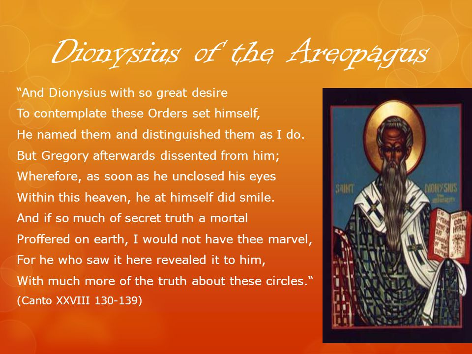 Dionysius of the Areopagus And Dionysius with so great desire To contemplate these Orders set himself, He named them and distinguished them as I do.