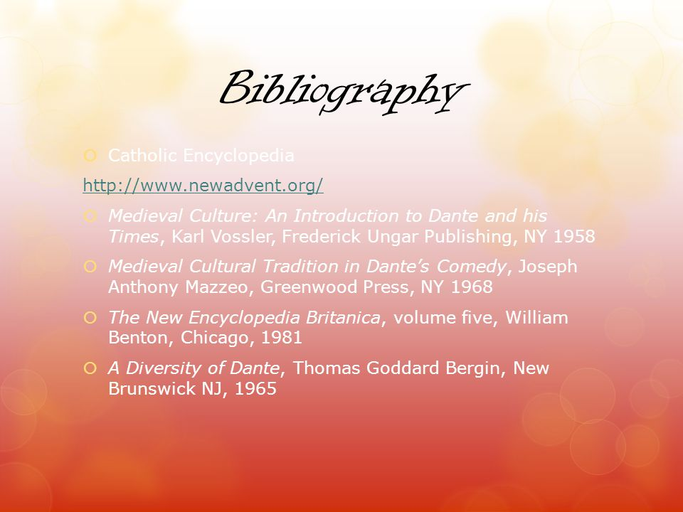 Bibliography Catholic Encyclopedia http://www.newadvent.org/ Medieval Culture: An Introduction to Dante and his Times, Karl Vossler, Frederick Ungar Publishing, NY 1958 Medieval Cultural Tradition in Dantes Comedy, Joseph Anthony Mazzeo, Greenwood Press, NY 1968 The New Encyclopedia Britanica, volume five, William Benton, Chicago, 1981 A Diversity of Dante, Thomas Goddard Bergin, New Brunswick NJ, 1965