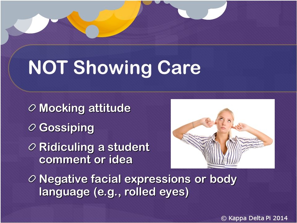 NOT Showing Care Mocking attitude Gossiping Ridiculing a student comment or idea Negative facial expressions or body language (e.g., rolled eyes) © Kappa Delta Pi 2014