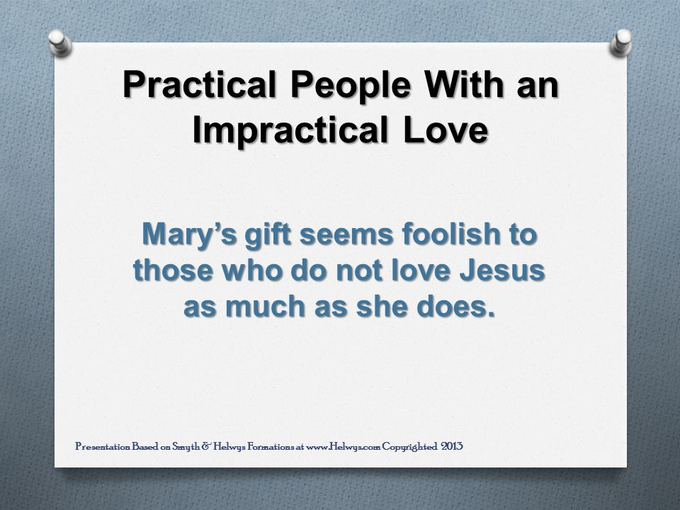 Practical People With an Impractical Love Marys gift seems foolish to those who do not love Jesus as much as she does.
