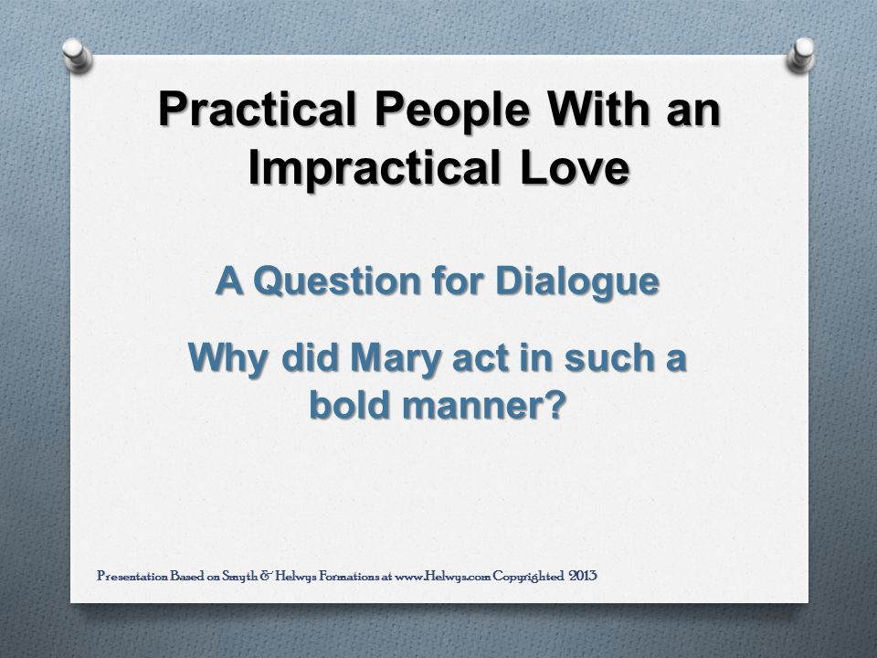 Practical People With an Impractical Love A Question for Dialogue Why did Mary act in such a bold manner.