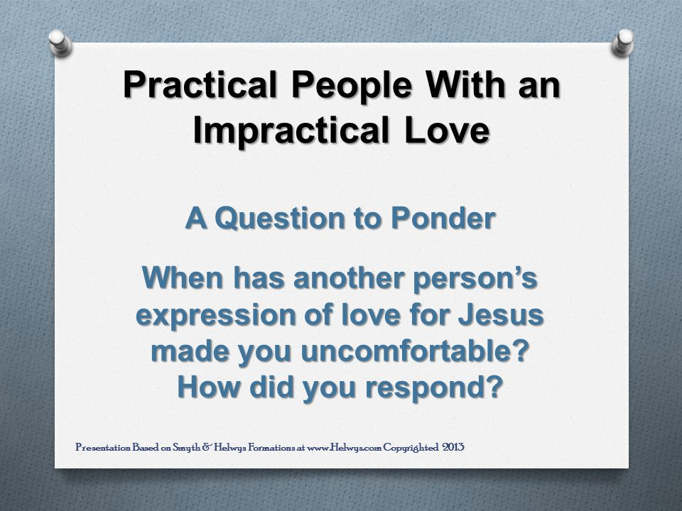 Practical People With an Impractical Love A Question to Ponder When has another persons expression of love for Jesus made you uncomfortable.