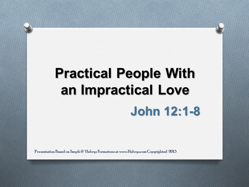 Practical People With an Impractical Love John 12:1-8 Presentation Based on Smyth & Helwys Formations at www.Helwys.com Copyrighted 2013
