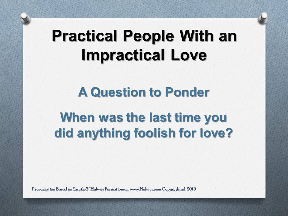 Practical People With an Impractical Love A Question to Ponder When was the last time you did anything foolish for love.