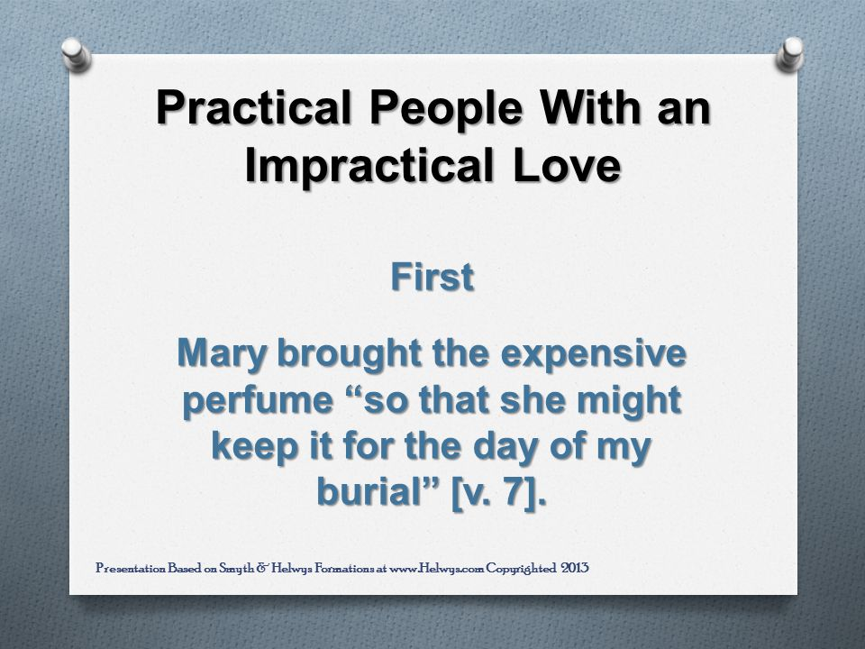 Practical People With an Impractical Love First Mary brought the expensive perfume so that she might keep it for the day of my burial [v.