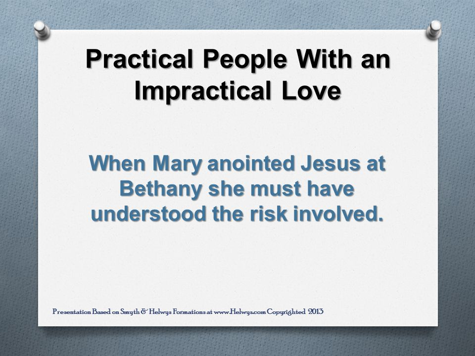 Practical People With an Impractical Love When Mary anointed Jesus at Bethany she must have understood the risk involved.