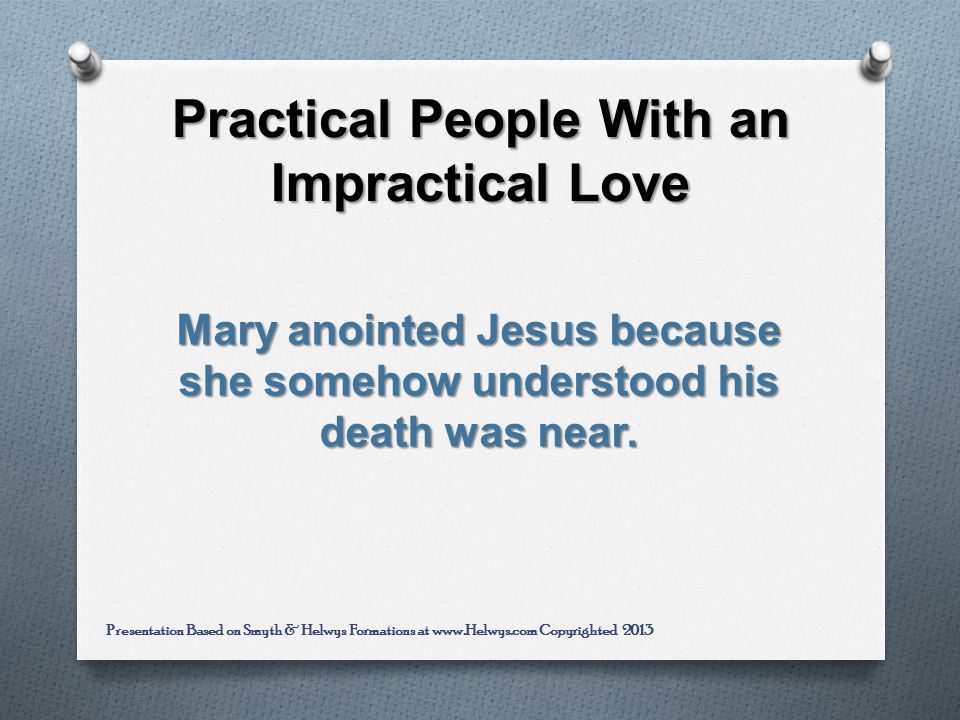 Practical People With an Impractical Love Mary anointed Jesus because she somehow understood his death was near.