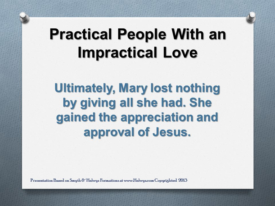 Practical People With an Impractical Love Ultimately, Mary lost nothing by giving all she had.