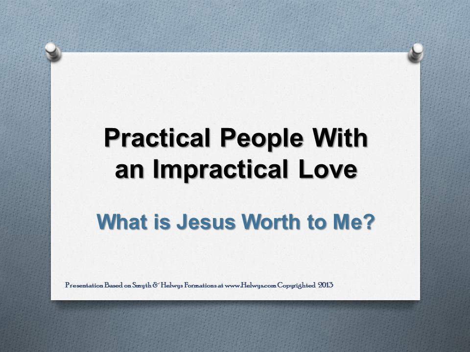 Practical People With an Impractical Love What is Jesus Worth to Me.