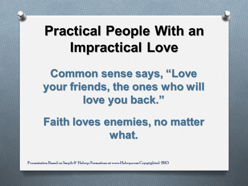 Practical People With an Impractical Love Common sense says, Love your friends, the ones who will love you back.