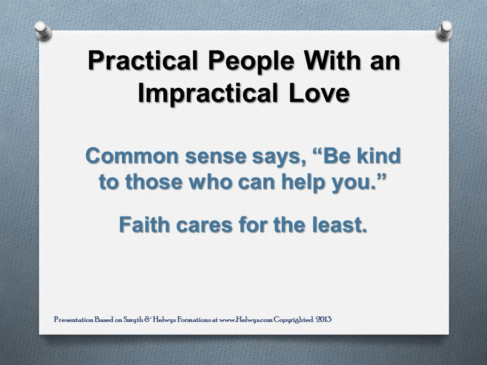 Practical People With an Impractical Love Common sense says, Be kind to those who can help you.
