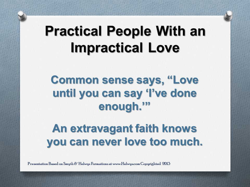 Practical People With an Impractical Love Common sense says, Love until you can say Ive done enough.
