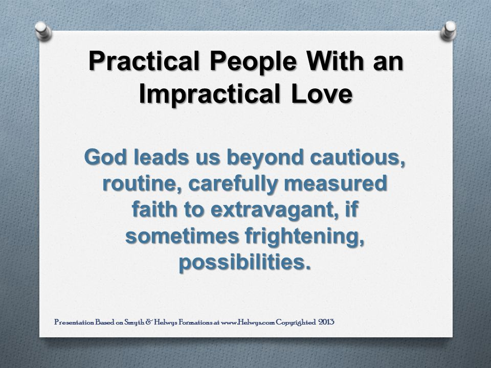 Practical People With an Impractical Love God leads us beyond cautious, routine, carefully measured faith to extravagant, if sometimes frightening, possibilities.