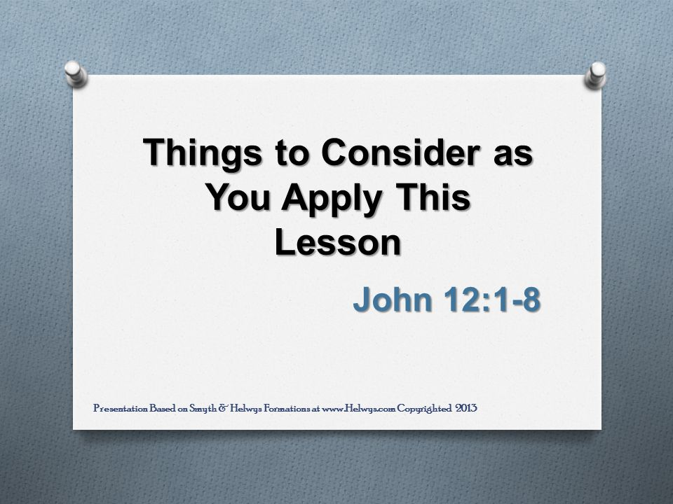Things to Consider as You Apply This Lesson John 12:1-8 Presentation Based on Smyth & Helwys Formations at www.Helwys.com Copyrighted 2013