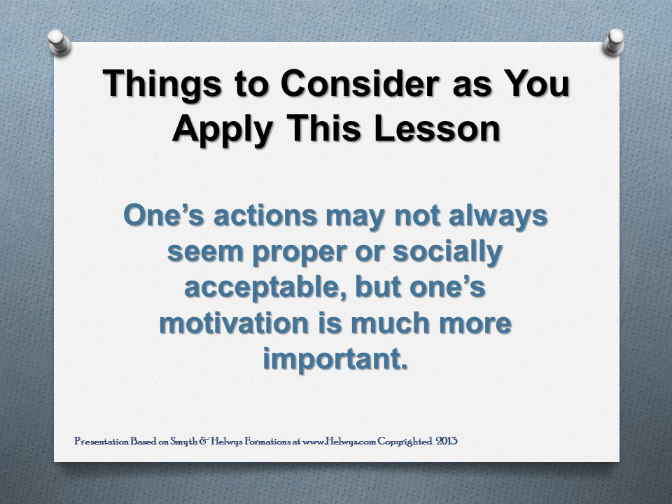 Things to Consider as You Apply This Lesson Ones actions may not always seem proper or socially acceptable, but ones motivation is much more important.