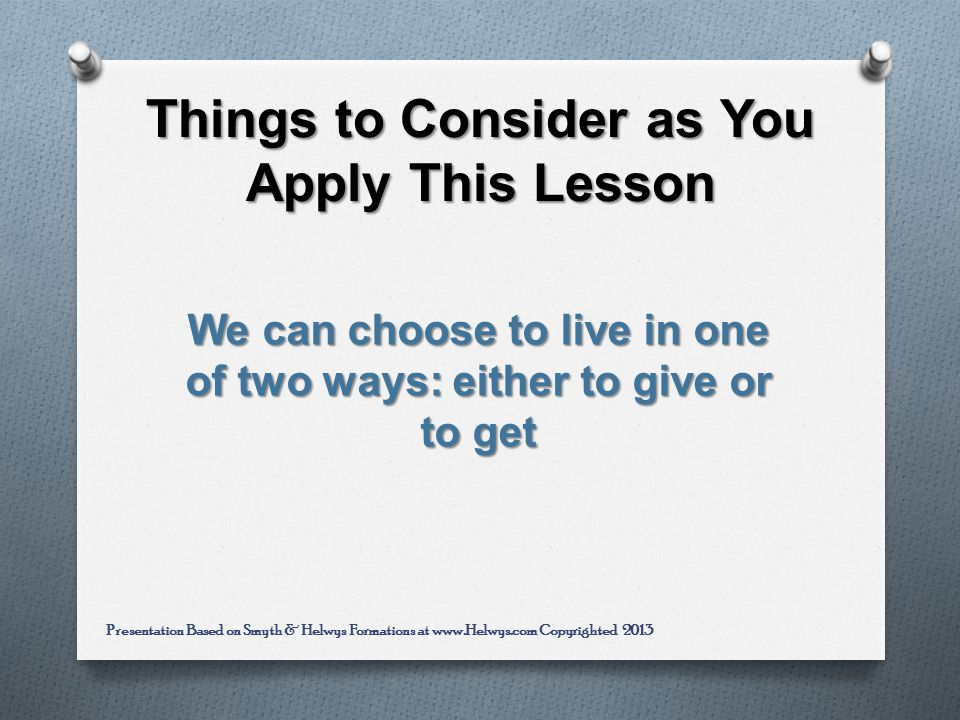 Things to Consider as You Apply This Lesson We can choose to live in one of two ways: either to give or to get Presentation Based on Smyth & Helwys Formations at www.Helwys.com Copyrighted 2013