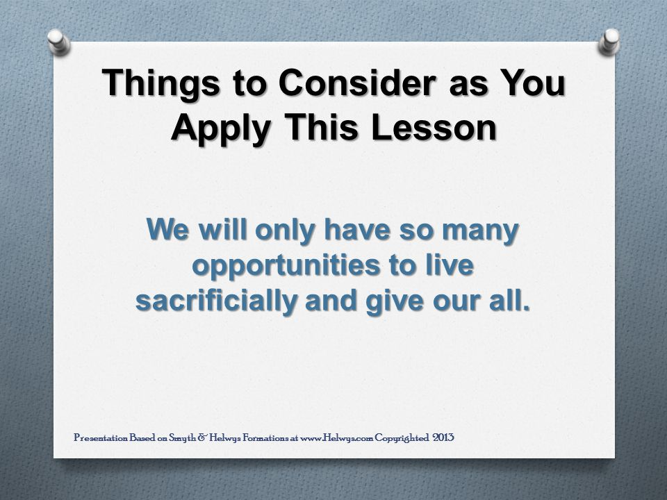 Things to Consider as You Apply This Lesson We will only have so many opportunities to live sacrificially and give our all.