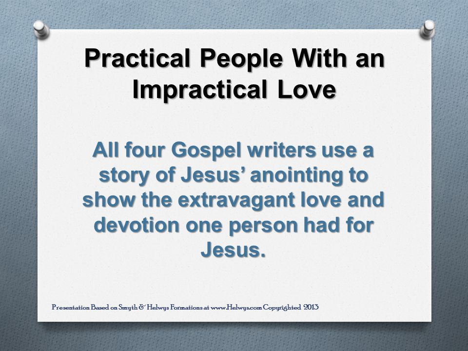 Practical People With an Impractical Love All four Gospel writers use a story of Jesus anointing to show the extravagant love and devotion one person had for Jesus.