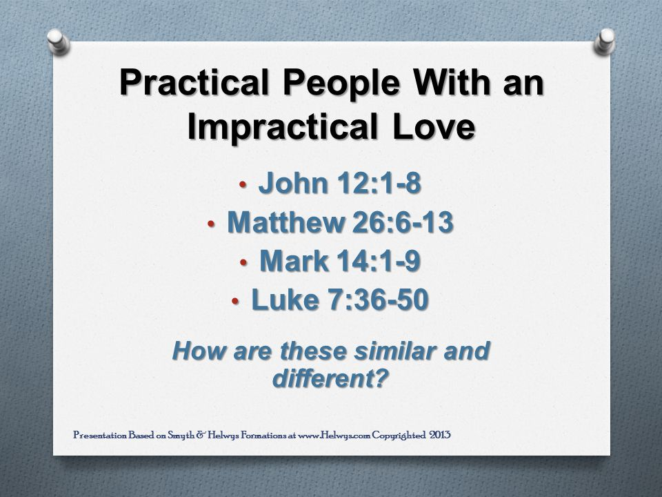 Practical People With an Impractical Love John 12:1-8 John 12:1-8 Matthew 26:6-13 Matthew 26:6-13 Mark 14:1-9 Mark 14:1-9 Luke 7:36-50 Luke 7:36-50 How are these similar and different.