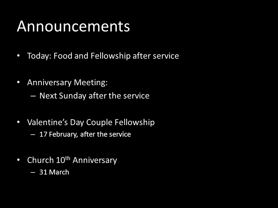 Announcements Today: Food and Fellowship after service Anniversary Meeting: – Next Sunday after the service Valentines Day Couple Fellowship – 17 February, after the service Church 10 th Anniversary – 31 March
