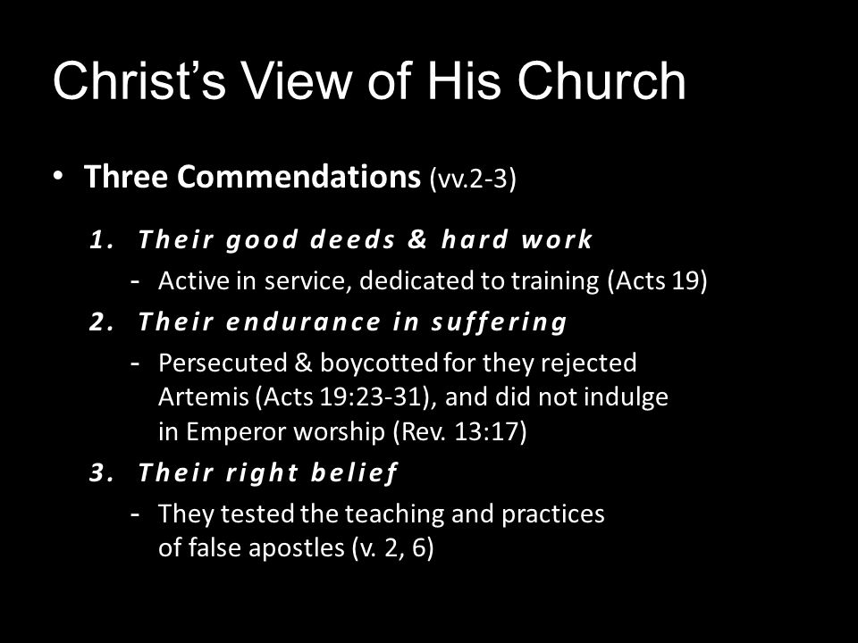 Christs View of His Church Three Commendations (vv.2-3) 1.Their good deeds & hard work - Active in service, dedicated to training (Acts 19) 2.Their endurance in suffering - Persecuted & boycotted for they rejected Artemis (Acts 19:23-31), and did not indulge in Emperor worship (Rev.