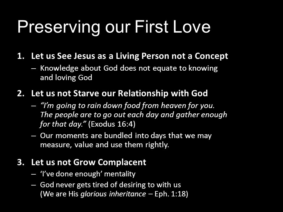 Preserving our First Love 1.Let us See Jesus as a Living Person not a Concept – Knowledge about God does not equate to knowing and loving God 2.Let us not Starve our Relationship with God – Im going to rain down food from heaven for you.