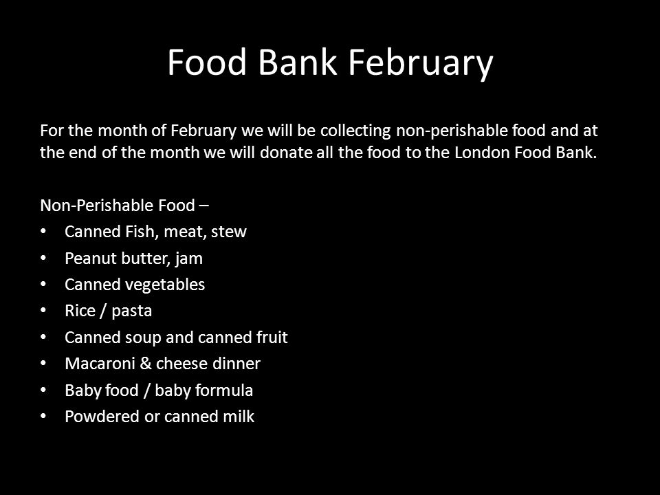 Food Bank February For the month of February we will be collecting non-perishable food and at the end of the month we will donate all the food to the London Food Bank.