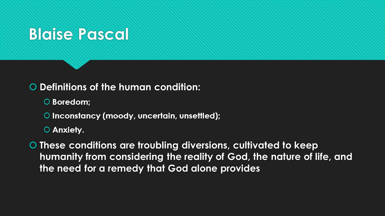 Blaise Pascal Definitions of the human condition: Definitions of the human condition: Boredom; Boredom; Inconstancy (moody, uncertain, unsettled); Inconstancy (moody, uncertain, unsettled); Anxiety.